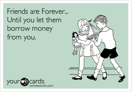 Friends Are Forever Until You Let Them Borrow Money From You