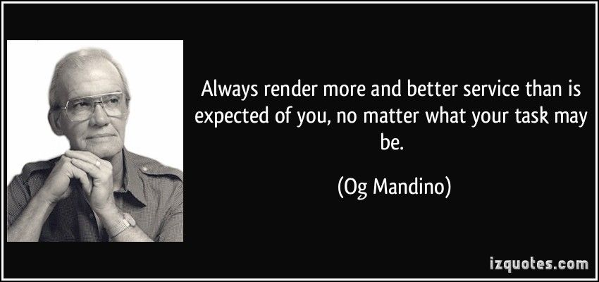Always render more and better service than is expected of you, no