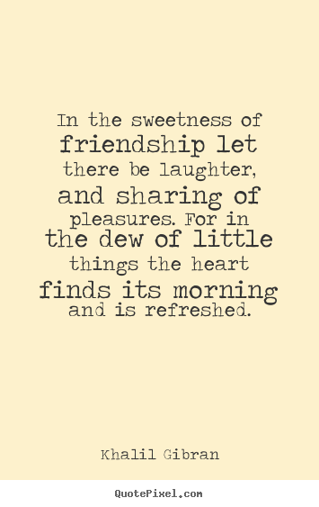 Khalil Gibran Quotes On Friendship : khalil, gibran, quotes, friendship, Sweetness, Friendship, There, Laughter,, Sharing, Pleasures., Laughter, Quotes,, Quotes, Friendship,, Kahlil, Gibran