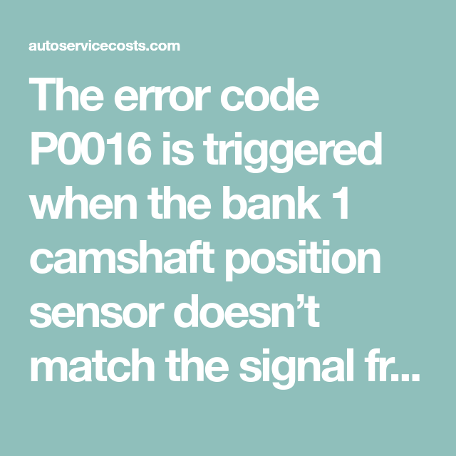 The Error Code P0016 Is Triggered When The Bank 1 Camshaft Position Sensor Doesn T Match The Signal Fro Crankshaft Position Sensor Positivity Oil Control Valve