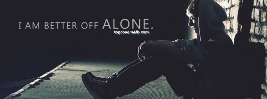 Better Off Alone Sad Quote: Get Our Best I Am Better Off Alone Facebook Covers For You