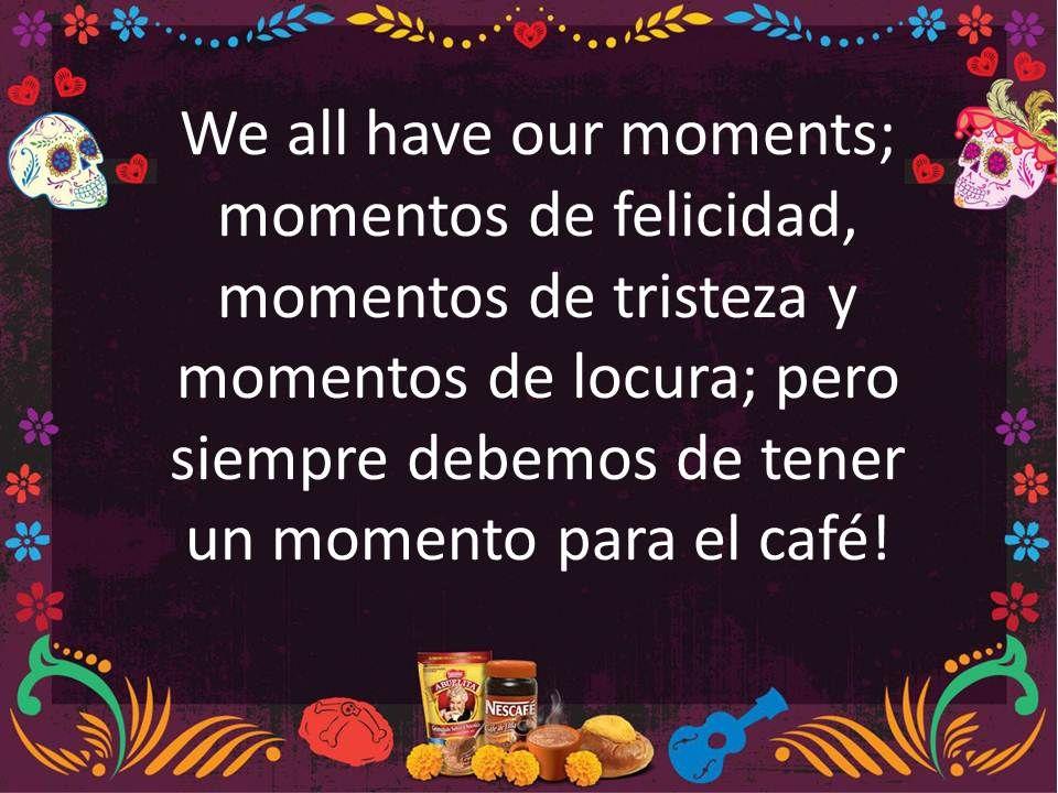 We all have our moments; moments for happiness, moments of sadness and just crazy moments; but we should always have a #coffee moment!/ Todos tenemos nuestros momentos; momentos de felicidad, momentos de tristeza y momentos de locura; pero siempre debemos de tener ¡un momento para el #café!