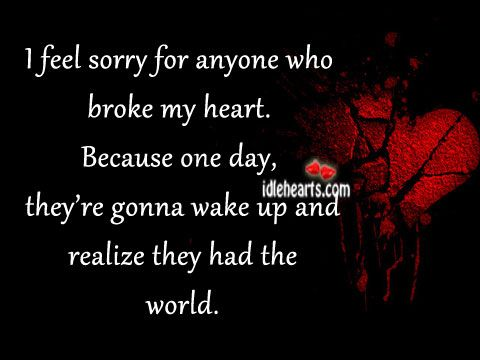 Love Quotes For When Your Heart Is Broke Feel Sorry For Anyone Who