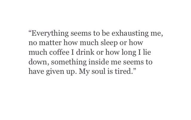 Everything seems to be exhausting me, no matter how sleep I get or how much coffee I drink, something inside of me has given up. My soul is tired.
