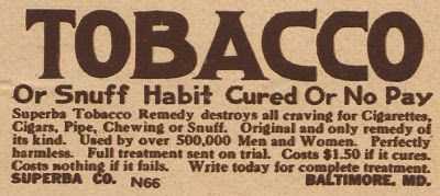Tobacco or snuff habit cured or no pay. Suberba Tobacco Remedy destroys all craving for cigarettes, cigars, pipe, chewing or snuff. Original and only remedy of its kind. Used by over 500,000 men and women. Perfectly harmless. Full treatment sent on trial. Costs $1.50 if it cures. Costs nothing if it fails. Write today for complete treatment. Superba Co. N 66 Baltimore.
