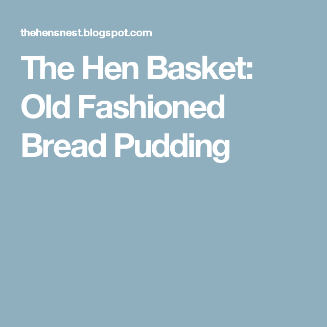 The Hen Basket: Old Fashioned Bread Pudding