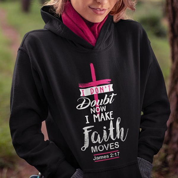I don't doubt now I make faith moves James 2:17 Bible verse hoodie