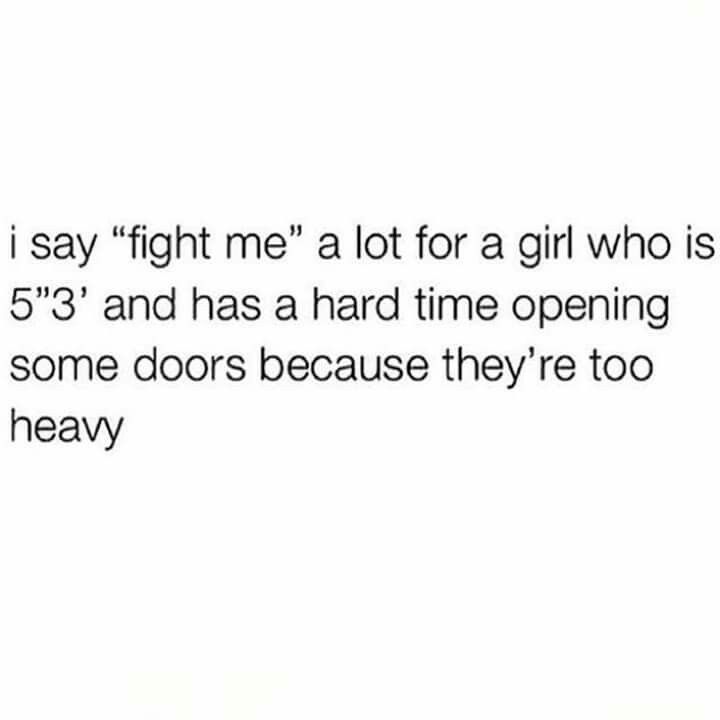 Five Feet Even Me Too Even Though I Work Out Doors Are Still Heavy Short Girl Quotes Short People Problems Short Girl Problems