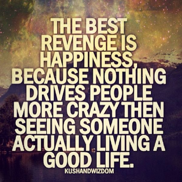 The Best Revenge Is Happiness Because Nothing Drives People More Crazy Then  Seeing Someone Actually Living