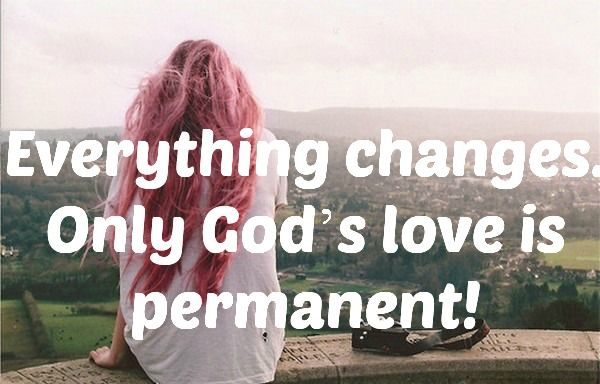 Everything changes. Only God's love is permanent!