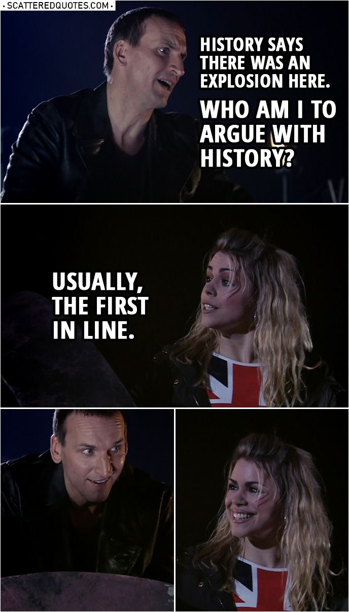 Quote from Doctor Who 1x10  Doctor Setting this to selfdestruct soon as everybodys clear History says there was an explosion here Who am I to argue with history Rose Tyle...