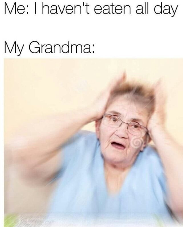 My Grandma When She Knows I Haven T Eaten All Day Funny Memes Daily Lol Pics Really Funny Memes Really Funny Funny Relatable Memes
