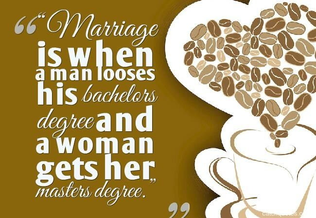 Marriage Is When A Man Looses His Bachelors Degree And A