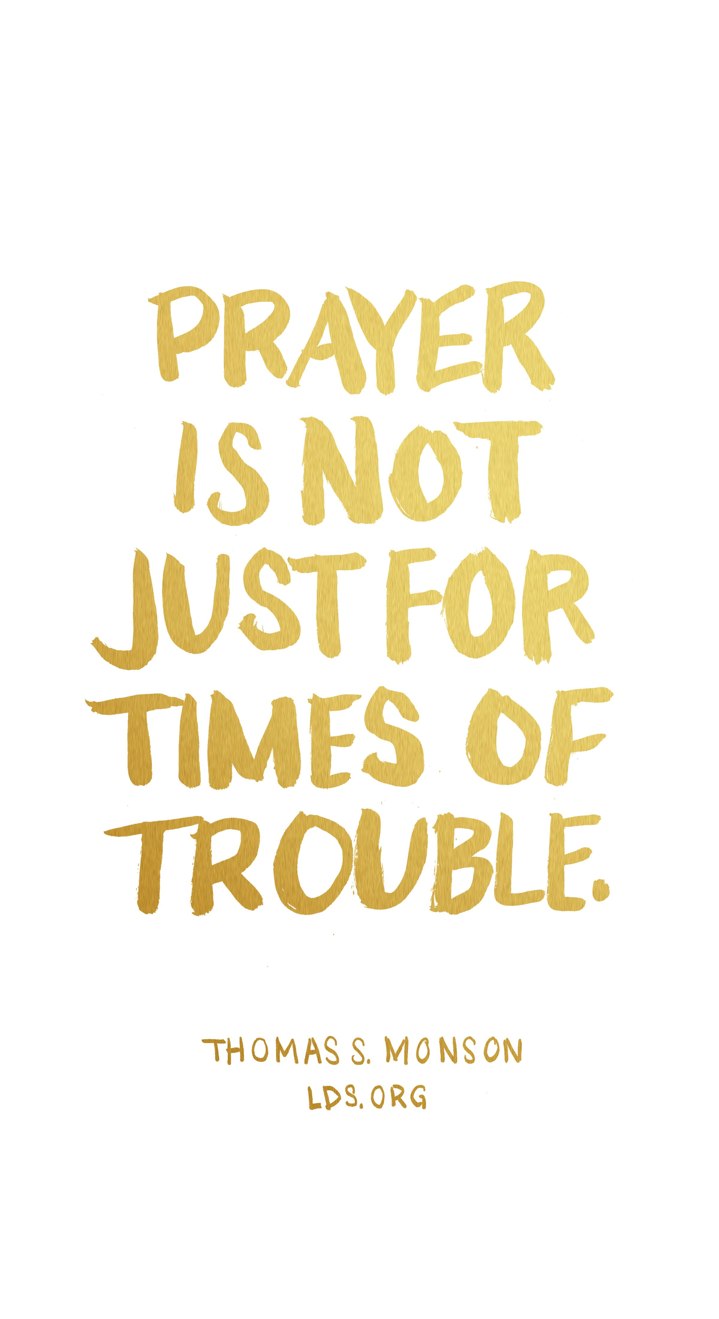 Prayer Is Not Just For Times Of Trouble. U2014Thomas S. Monson #LDS