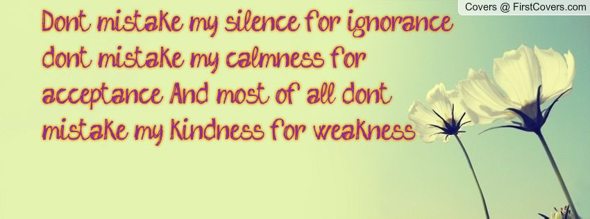 """Don't mistake my silence for ignorance; don't mistake my calmness for acceptance. And most of all, don't mistake my kindness for weakness."""