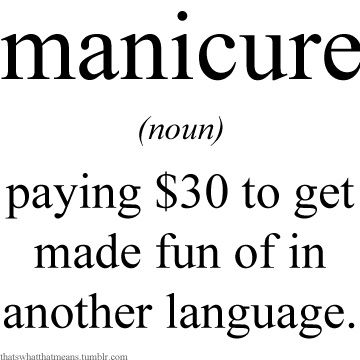Manicure Noun Paying 30 To Get Made Fun Of In Another Language Funny Quotes Words Word Definitions