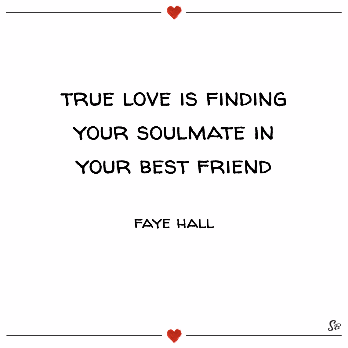 True Love Is Finding Your Soulmate In Your Best Friend Faye Hall Soulmate Quotes Soulmate Quotes Soulmate Friendship Friendship Quotes