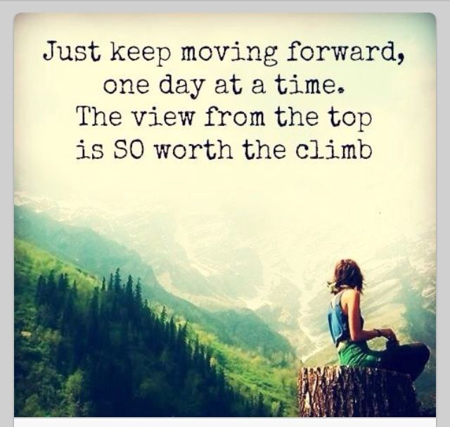 Just Keep Moving Forward One Day At The Time The View From The Top Is So Worth The Climb Time Quotes Image Quotes Inspirational Quotes