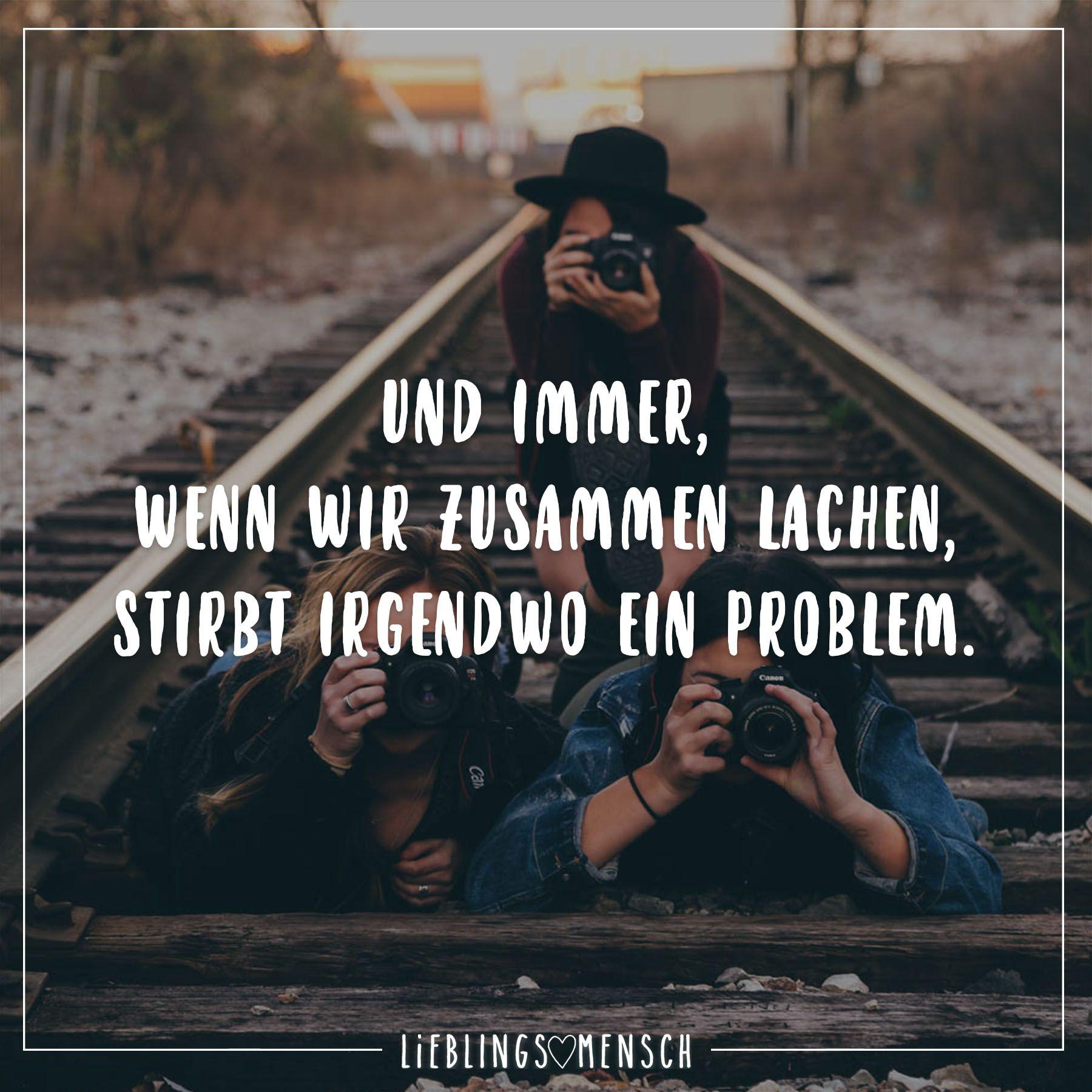 Und immer, wenn wir zusammen lachen, stirbt irgendwo ein Problem