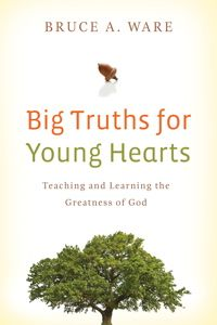 BIg Truths for Young Hearts by Bruce A. Ware (ages 10+)