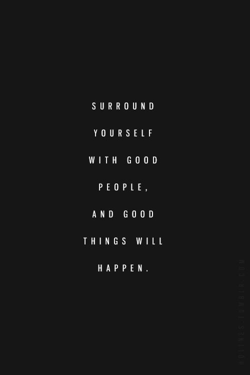 Surround Yourself With Good People Quotes Surround yourself with good people. And good things will happen  Surround Yourself With Good People Quotes