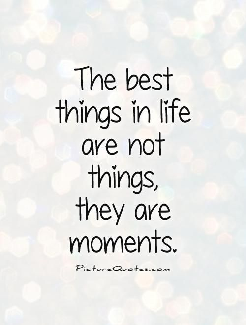 The Best Things In Life Are Not Things They Are Moments Life