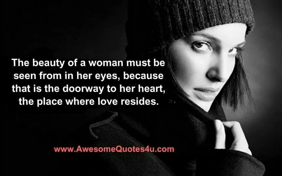 The beauty of a woman must be seen from in her eyes, because that is the doorway to her heart, the place where love resides.