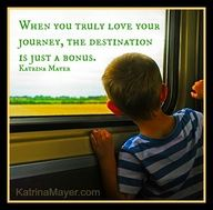 When you truly love your journey, the destination is just a bonus. Katrina Mayer