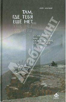 Ирина Млодик - Там, где тебя еще нет… Психотерапия как освобождение от иллюзий обложка книги