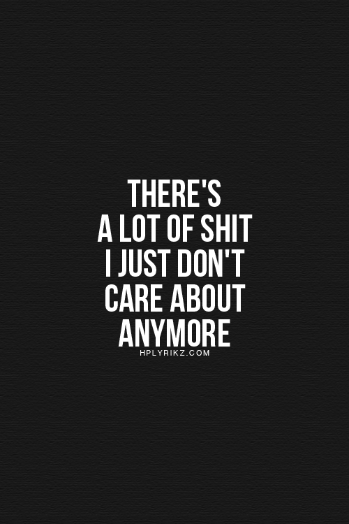 That Is The Truth I Just Dont Care About Anything Outside Of My
