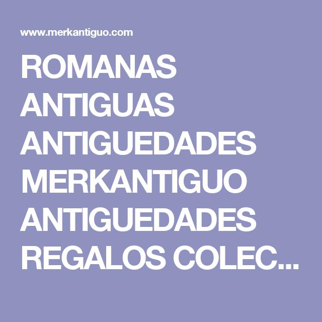 ROMANAS ANTIGUAS ANTIGUEDADES MERKANTIGUO ANTIGUEDADES REGALOS COLECCIONISMO