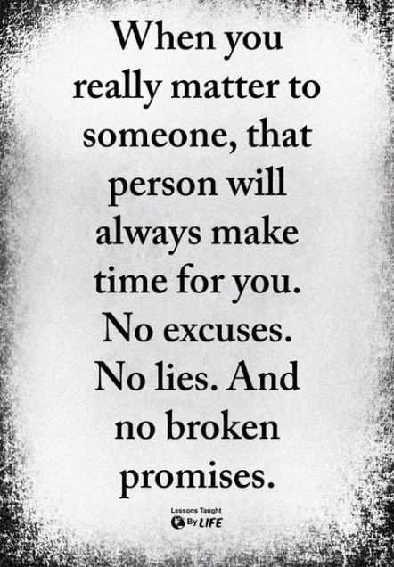 When you really matter to someone, that person will always make time for you. No excuses. No lies. And no broken promises. taneone Taught - America's best pics and videos