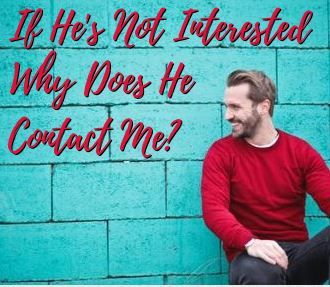 If Hes Not Interested in Me, Why Does He Contact Me? (And