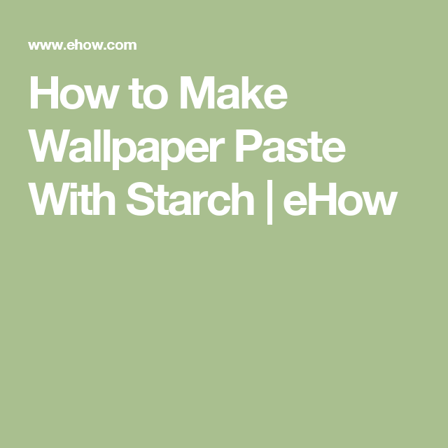 How To Make Wallpaper Paste With Starch