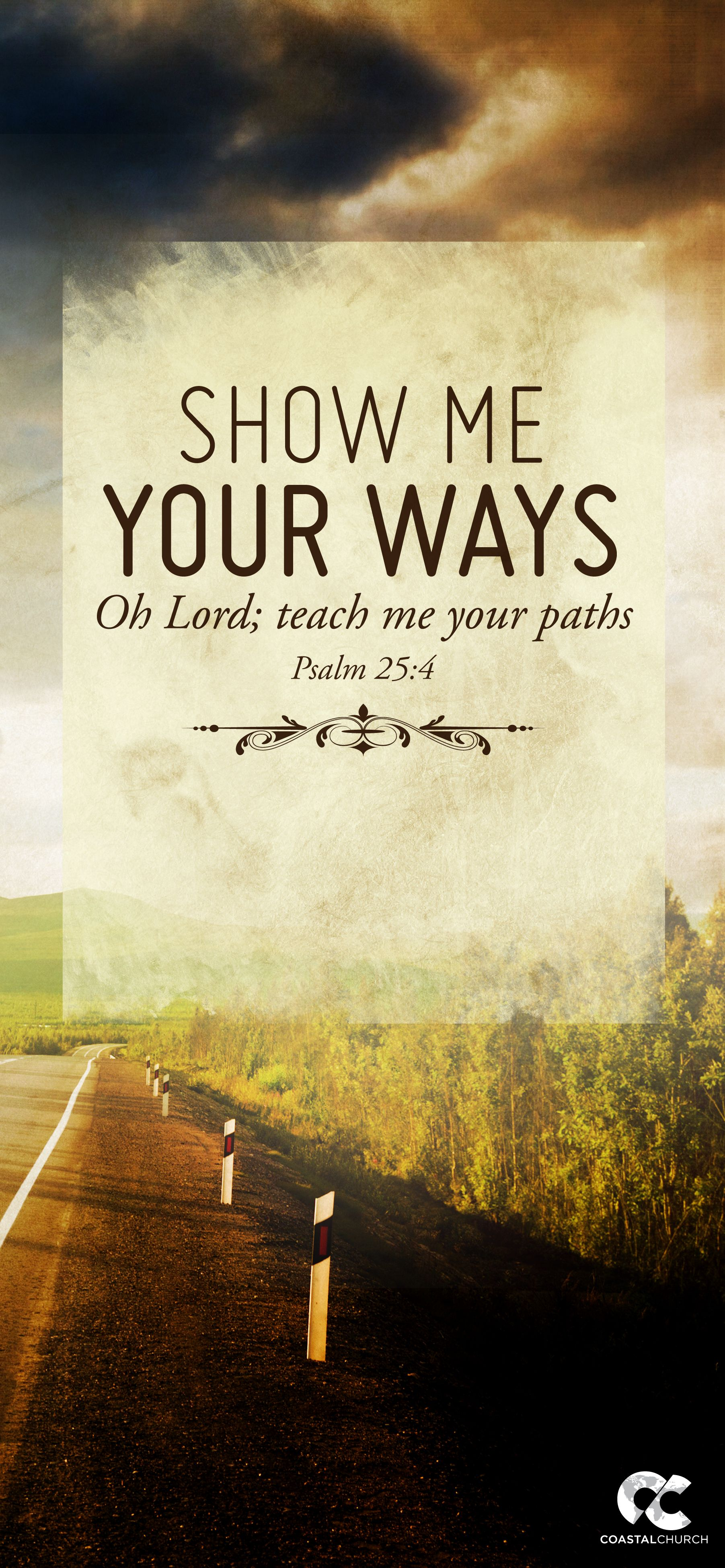 Show Me Your Ways Oh Lord; Teach Me Your Paths.   Psalm 25: