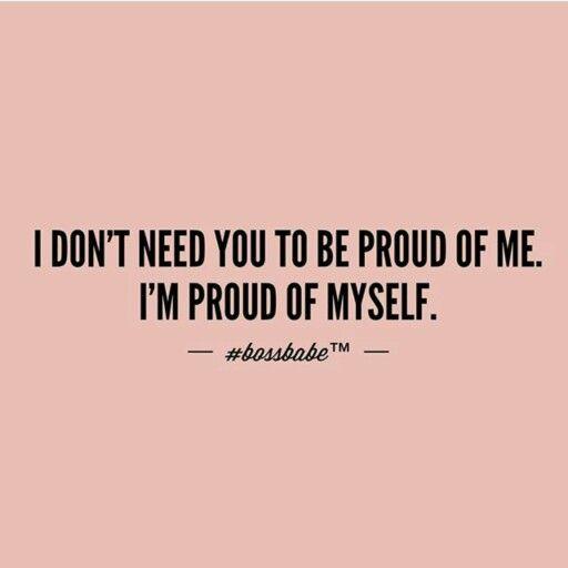 I Don T Need You To Be Proud Of Me I M Proud Of Myself Babe Quotes Boss Quotes Boss Babe Quotes