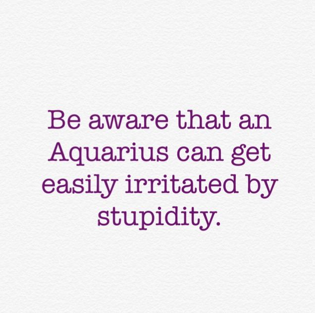 Be aware that an Aquarius can get easily irritated by