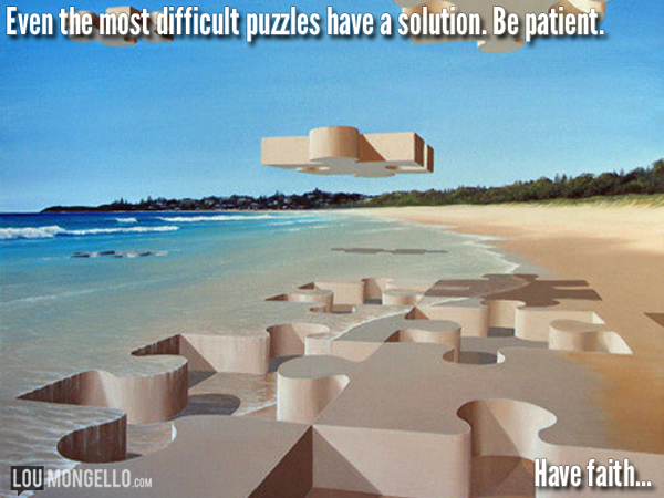 Even the most difficult puzzles have a solution. Be patient. Have faith...