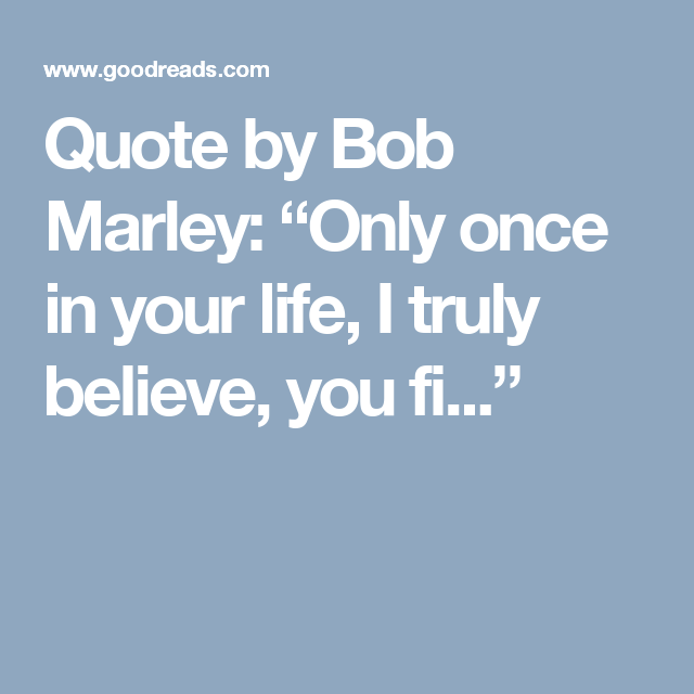 """Quote by Bob Marley """"Only once in your life, I truly"""