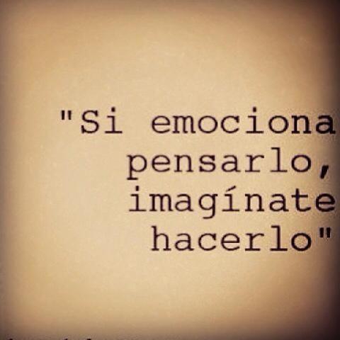 Si emociona pensarlo, imaginate hacerlo. Si emociona pensarlo, imaginate diseñarlo. Si emociona imaginarlo, imaginate hacerlo. Si emociona imaginarlo, imaginate vivirlo
