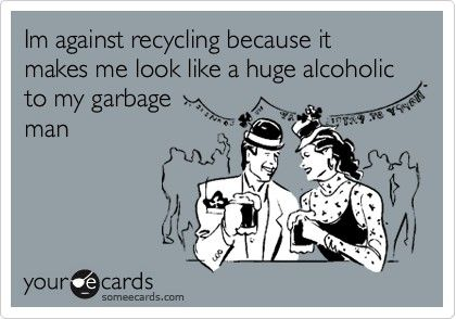 Hahaha! Against recycling because garbage makes you look like an alcoholic lol! #ecards