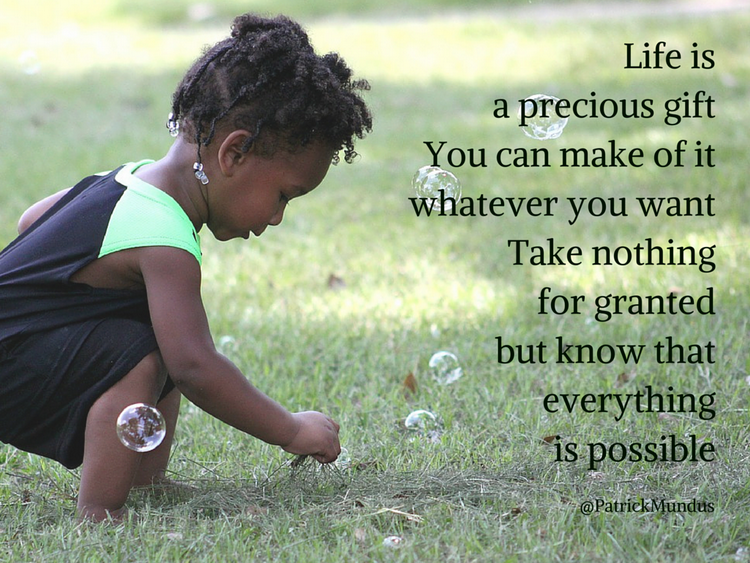 Life is a precious gift. You can make of it whatever you want. Take nothing for granted but know that everything is possible...