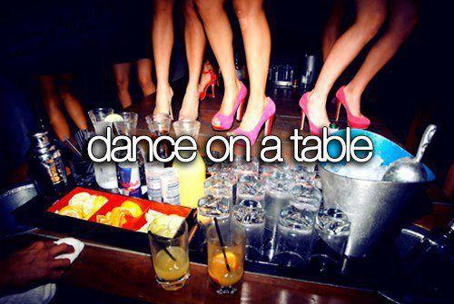 Dance on a table, bucket list
