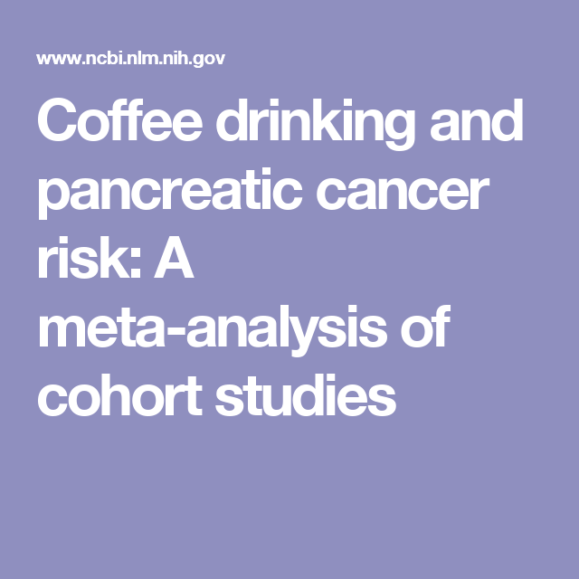 Coffee drinking and pancreatic cancer risk: A meta-analysis of cohort studies