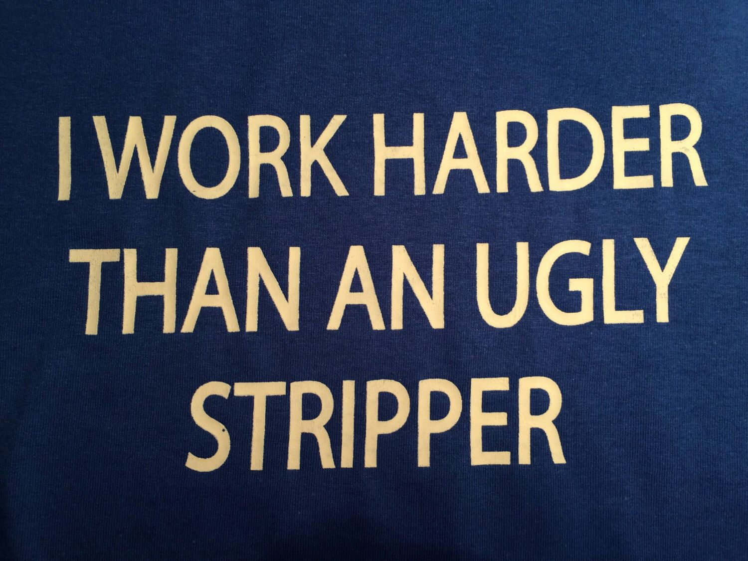 A personal favorite from my Etsy shop https://www.etsy.com/listing/461425436/i-work-harder-than-an-ugly-stripper-t