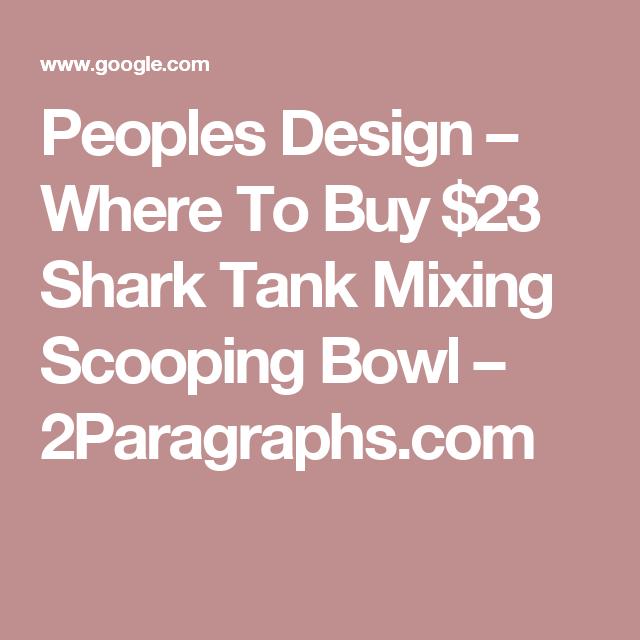 Peoples Design Where To Buy 23 Shark Tank Mixing Scooping Bowl 2paragraphs Com Shark Tank Design Shark