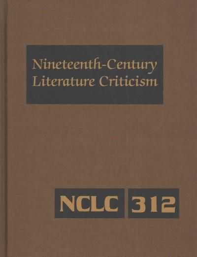 Nineteenth-Century Literature Criticism: Criticism of the Works of Novelists, Philosophers, and Other Creative Wr...
