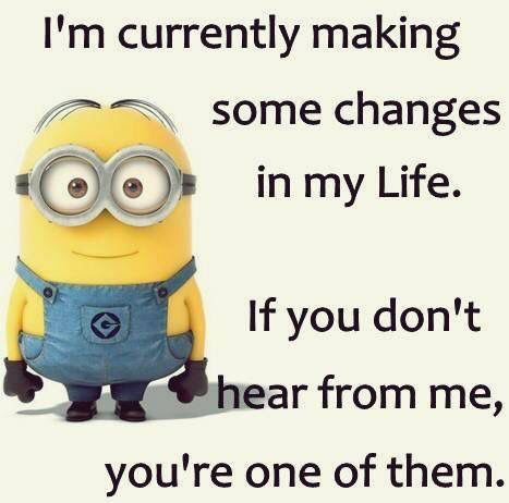 I M Currently Making Some Changes In My Life If You Don T Hear From Me You Re One Of Them Funny Minion Quotes Makeup Quotes Funny Sarcastic Quotes Funny
