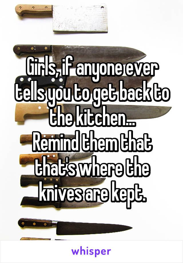 Girls, if anyone ever tells you to get back to the kitchen... Remind them that that's where the knives are kept.