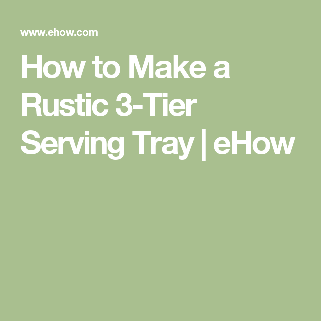 How To Make A Rustic 3-Tier Serving Tray
